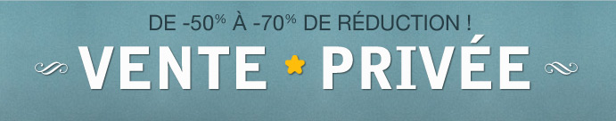VENTE PRIVEE DE 50% A 70% DE REDUCTION